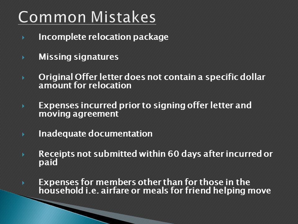  Incomplete relocation package  Missing signatures  Original Offer letter does not contain a specific dollar amount for relocation  Expenses incurred prior to signing offer letter and moving agreement  Inadequate documentation  Receipts not submitted within 60 days after incurred or paid  Expenses for members other than for those in the household i.e.