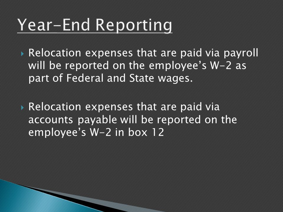  Relocation expenses that are paid via payroll will be reported on the employee's W-2 as part of Federal and State wages.