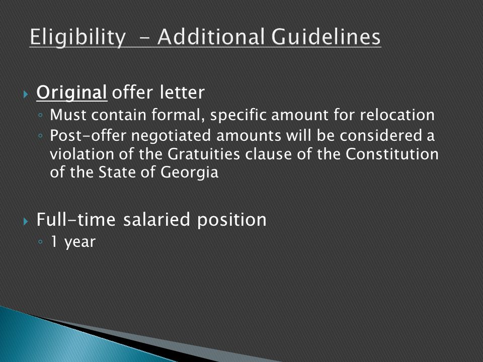  Original offer letter ◦ Must contain formal, specific amount for relocation ◦ Post-offer negotiated amounts will be considered a violation of the Gratuities clause of the Constitution of the State of Georgia  Full-time salaried position ◦ 1 year
