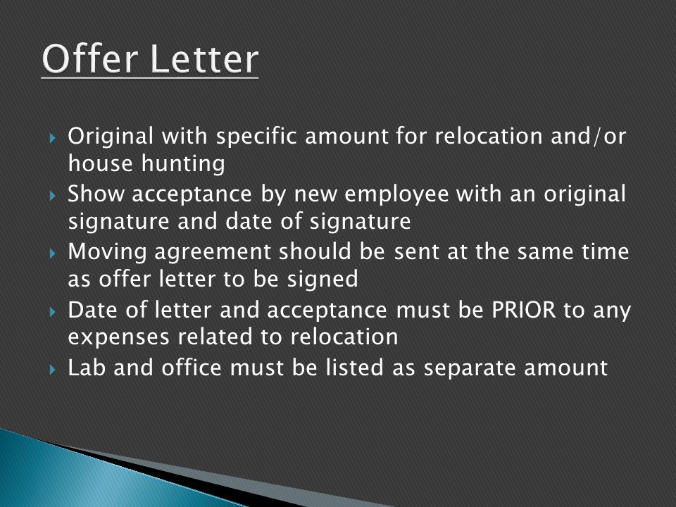  Original with specific amount for relocation and/or house hunting  Show acceptance by new employee with an original signature and date of signature  Moving agreement should be sent at the same time as offer letter to be signed  Date of letter and acceptance must be PRIOR to any expenses related to relocation  Lab and office must be listed as separate amount