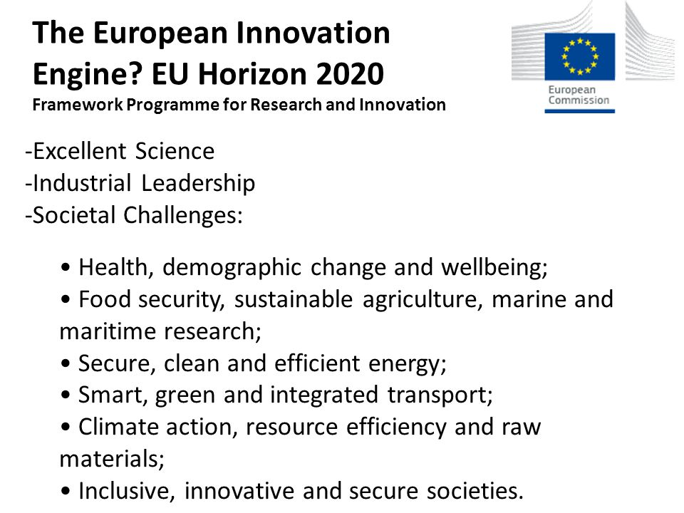 -Excellent Science -Industrial Leadership -Societal Challenges: Health, demographic change and wellbeing; Food security, sustainable agriculture, marine and maritime research; Secure, clean and efficient energy; Smart, green and integrated transport; Climate action, resource efficiency and raw materials; Inclusive, innovative and secure societies.