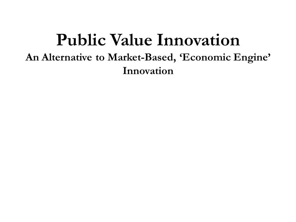 Public Value Innovation An Alternative to Market-Based, 'Economic Engine' Innovation