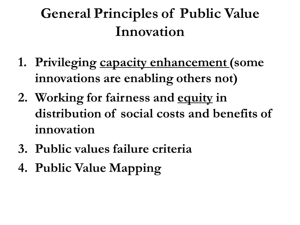 General Principles of Public Value Innovation 1.Privileging capacity enhancement (some innovations are enabling others not) 2.Working for fairness and equity in distribution of social costs and benefits of innovation 3.Public values failure criteria 4.Public Value Mapping
