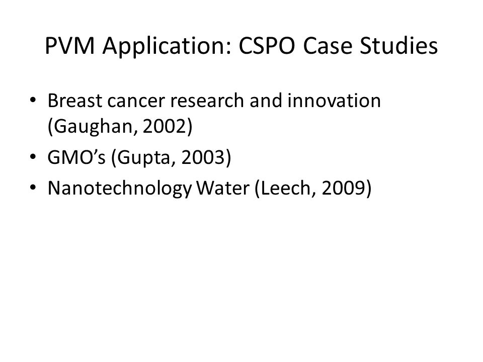 PVM Application: CSPO Case Studies Breast cancer research and innovation (Gaughan, 2002) GMO's (Gupta, 2003) Nanotechnology Water (Leech, 2009)