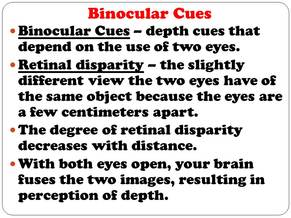Binocular Cues Binocular Cues – depth cues that depend on the use of two eyes. Retinal disparity – the slightly different view the two eyes have of th