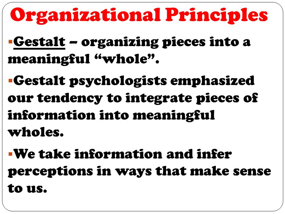 Organizational Principles  Gestalt – organizing pieces into a meaningful whole .