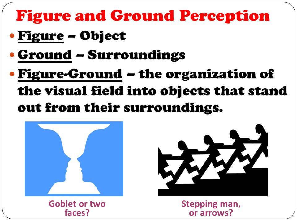 Figure and Ground Perception Figure – Object Ground – Surroundings Figure-Ground – the organization of the visual field into objects that stand out from their surroundings.