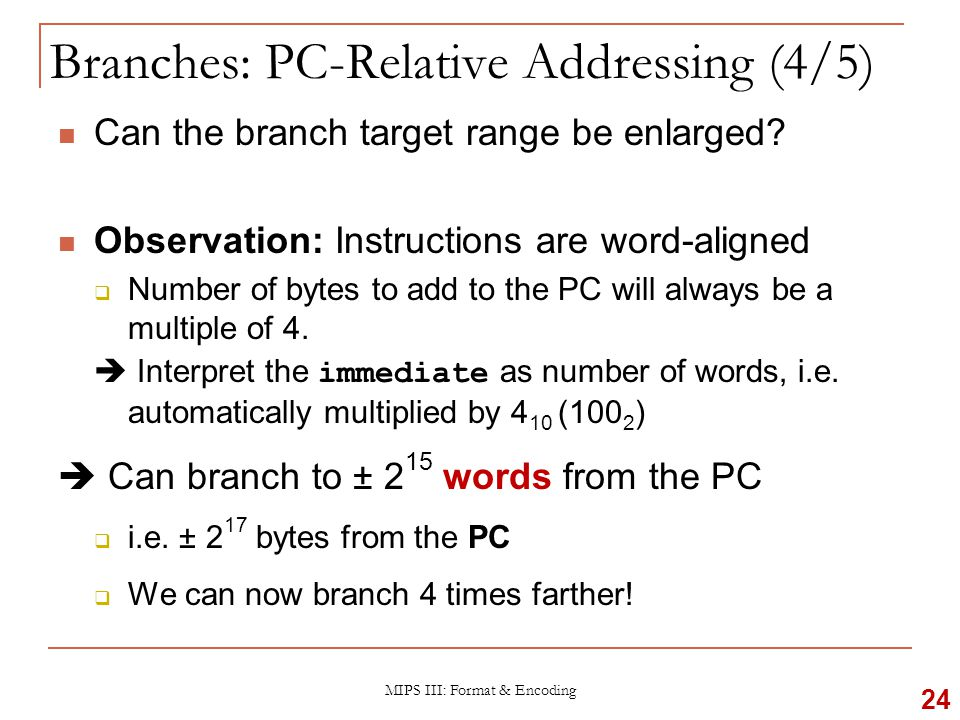 MIPS III: Format & Encoding Branch Calculation:  Observations: immediate field specifies the number of words to jump, which is the same as the number of instructions to skip over immediate field can be positive or negative Due to hardware design, add immediate to (PC+4), not to PC (more in later topic) 25 Branches: PC-Relative Addressing (5/5) If the branch is not taken: PC = PC + 4 PC + 4 = address of next instruction If the branch is taken: PC = (PC + 4) + ( immediate  4)