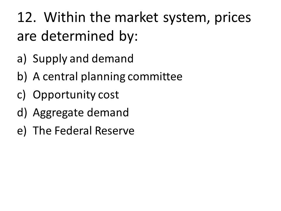 12. Within the market system, prices are determined by: a)Supply and demand b)A central planning committee c)Opportunity cost d)Aggregate demand e)The