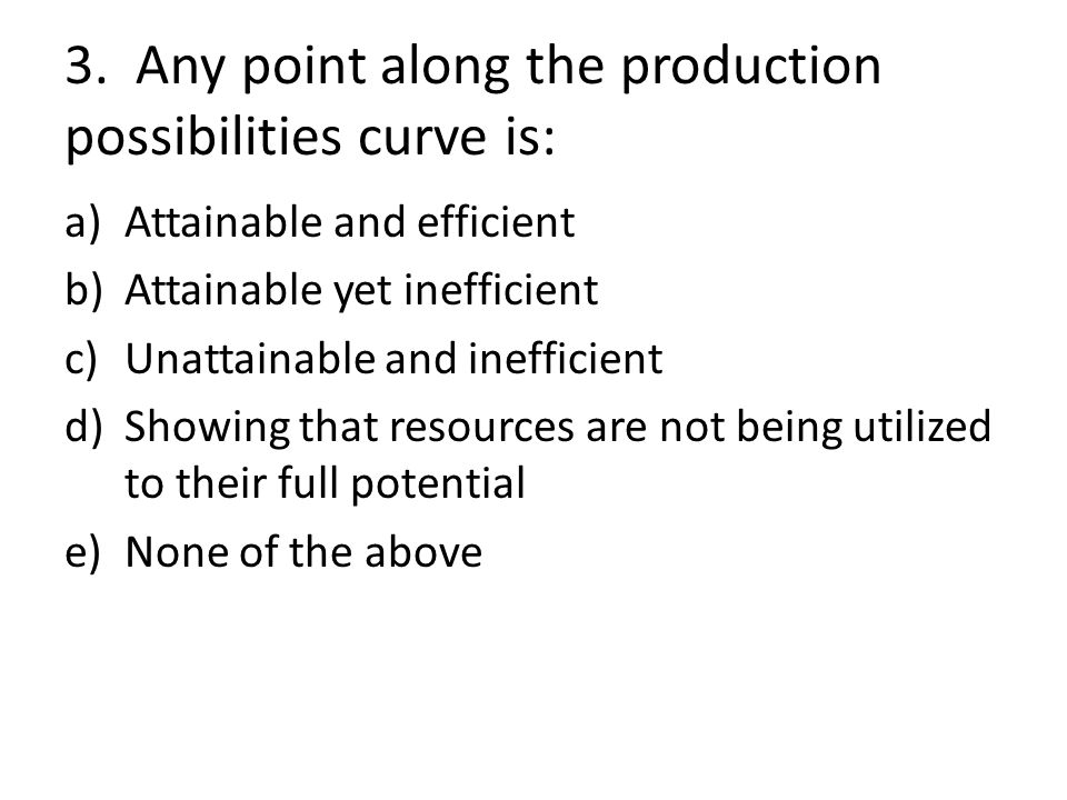 3. Any point along the production possibilities curve is: a)Attainable and efficient b)Attainable yet inefficient c)Unattainable and inefficient d)Sho