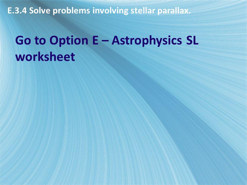 E.3.4 Solve problems involving stellar parallax. Go to Option E – Astrophysics SL worksheet