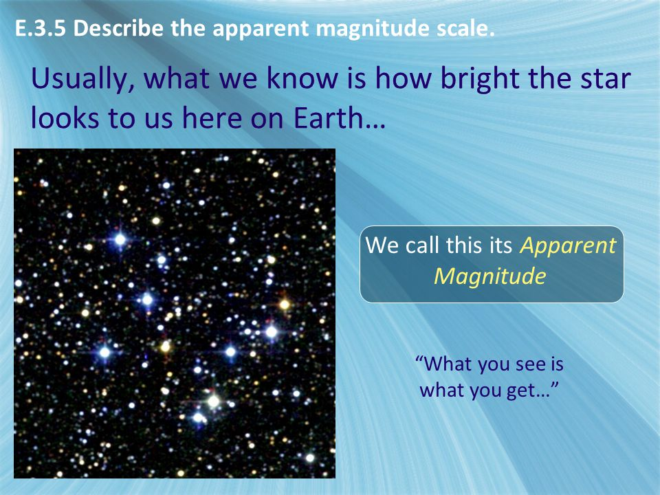 """Usually, what we know is how bright the star looks to us here on Earth… We call this its Apparent Magnitude """"What you see is what you get…"""" E.3.5 Desc"""