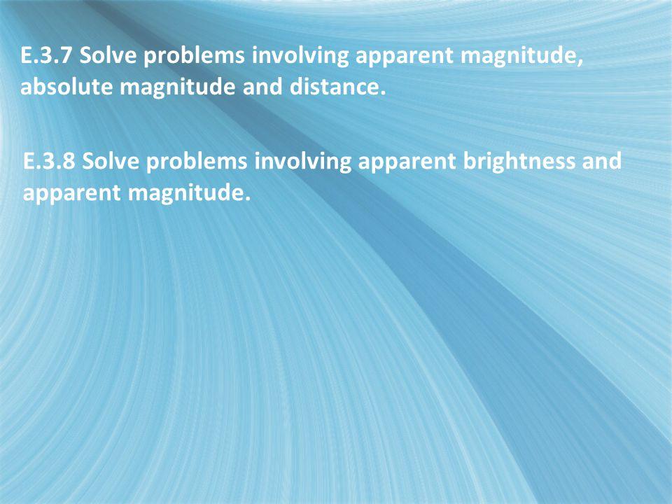 E.3.7 Solve problems involving apparent magnitude, absolute magnitude and distance. E.3.8 Solve problems involving apparent brightness and apparent ma