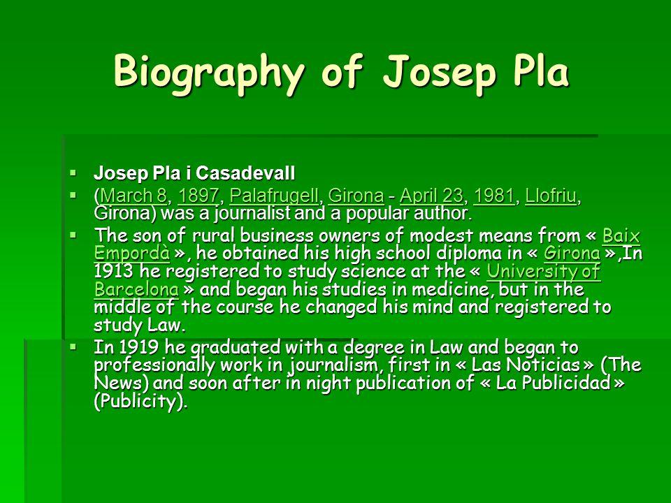 Biography of Josep Pla  Josep Pla i Casadevall  (March 8, 1897, Palafrugell, Girona - April 23, 1981, Llofriu, Girona) was a journalist and a popular author.