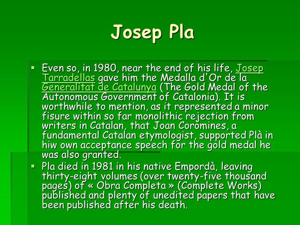 Josep Pla  Even so, in 1980, near the end of his life, Josep Tarradellas gave him the Medalla d Or de la Generalitat de Catalunya (The Gold Medal of the Autonomous Government of Catalonia).