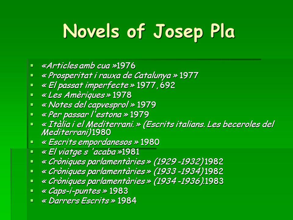 Novels of Josep Pla  «Articles amb cua »1976  « Prosperitat i rauxa de Catalunya » 1977  « El passat imperfecte » 1977, 692  « Les Amèriques » 1978  « Notes del capvesprol » 1979  « Per passar l estona » 1979  « Itàlia i el Mediterrani.