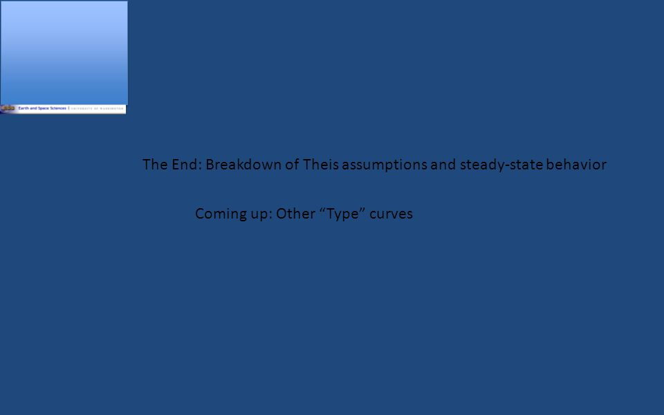 The End: Breakdown of Theis assumptions and steady-state behavior Coming up: Other Type curves