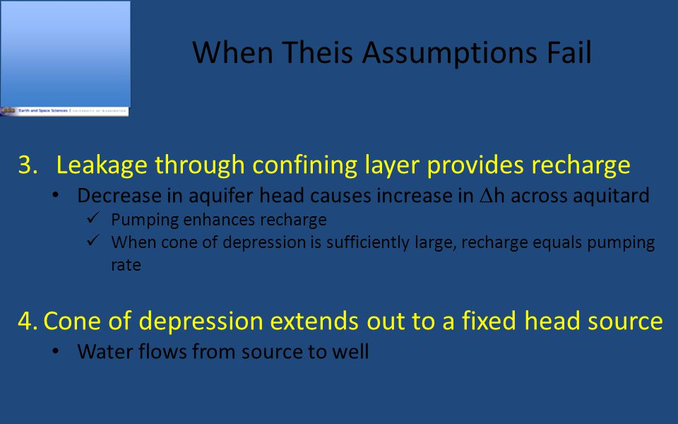 When Theis Assumptions Fail 3.Leakage through confining layer provides recharge Decrease in aquifer head causes increase in  h across aquitard Pumping enhances recharge When cone of depression is sufficiently large, recharge equals pumping rate 4.Cone of depression extends out to a fixed head source Water flows from source to well