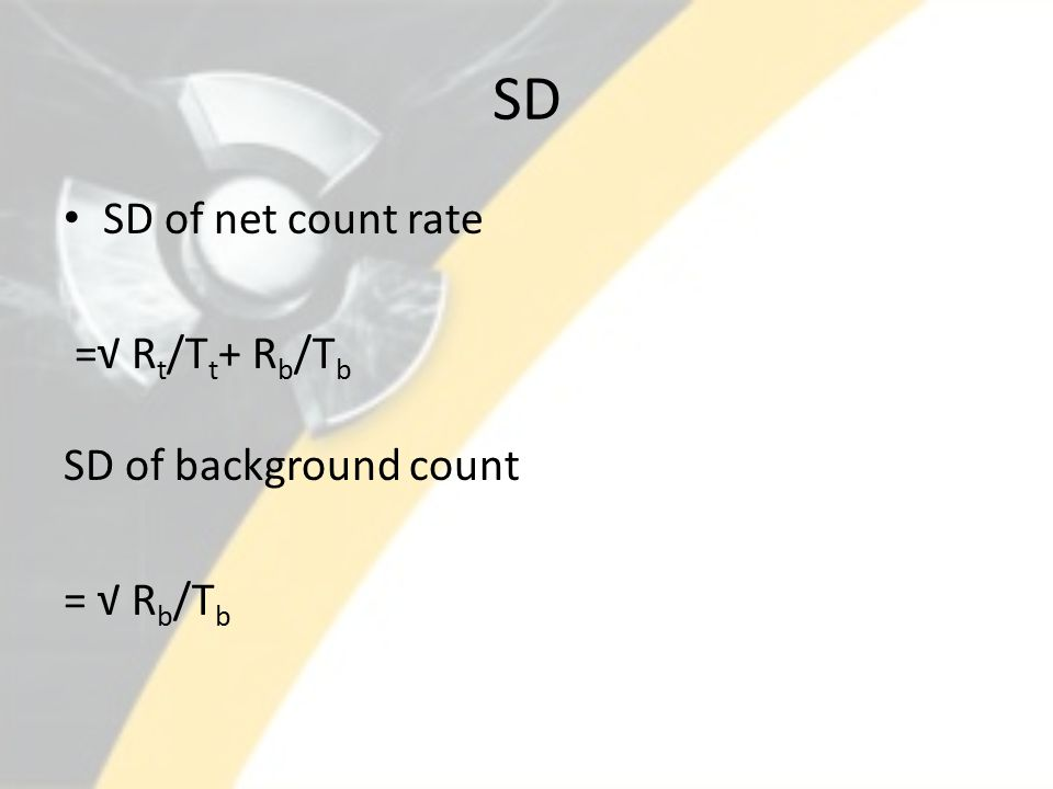 SD SD of net count rate =√ R t /T t + R b /T b SD of background count = √ R b /T b