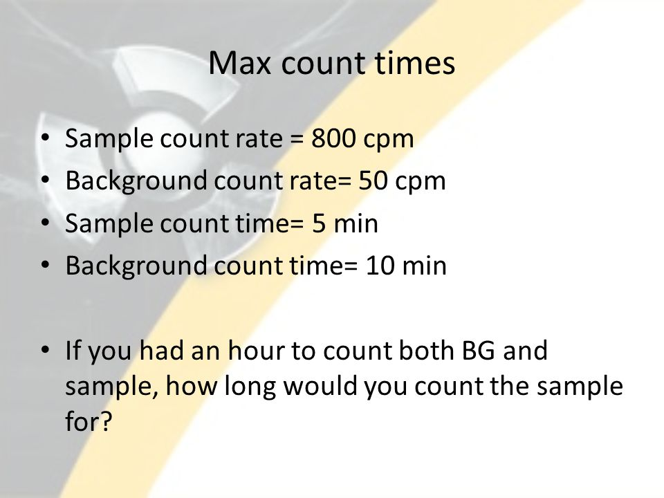 Max count times Sample count rate = 800 cpm Background count rate= 50 cpm Sample count time= 5 min Background count time= 10 min If you had an hour to count both BG and sample, how long would you count the sample for?