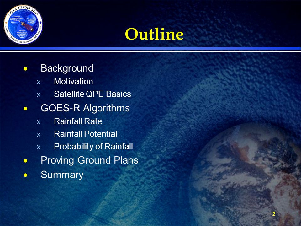 2 Outline  Background »Motivation »Satellite QPE Basics  GOES-R Algorithms »Rainfall Rate »Rainfall Potential »Probability of Rainfall  Proving Gro