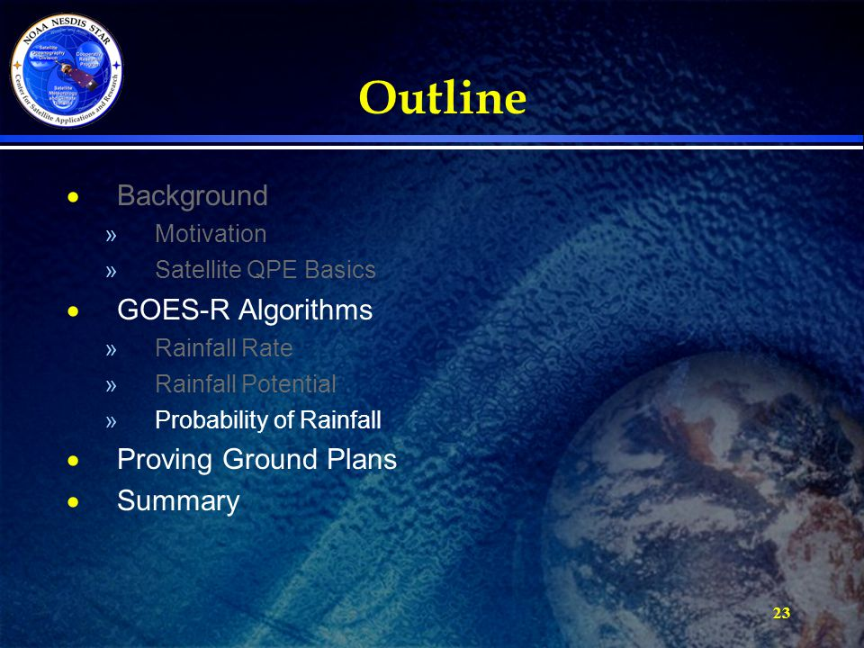 23 Outline  Background »Motivation »Satellite QPE Basics  GOES-R Algorithms »Rainfall Rate »Rainfall Potential »Probability of Rainfall  Proving Gr