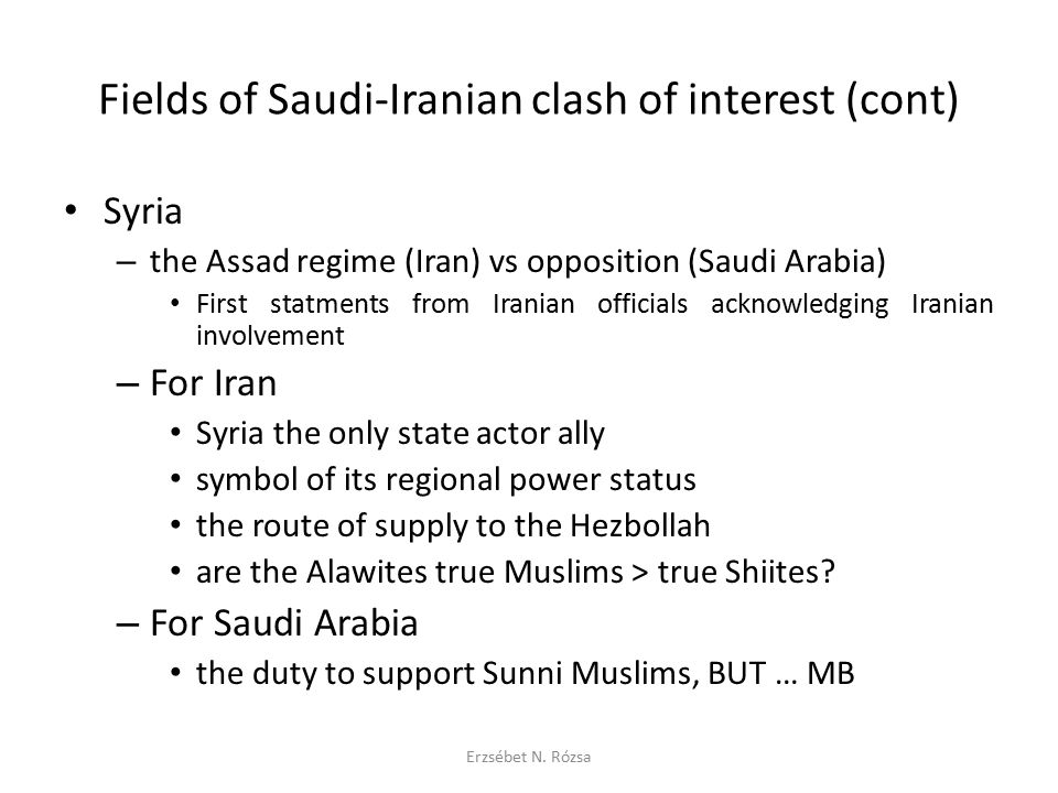 "Fields of Saudi-Iranian clash of interest (cont) Yemen – Iranian support for the Houthi – questionable – Saudi involvement in the Arab Spring and after Bahrein – Iranian support to Shiites – questionable – GCC Peninsula Shield, BUT … FINALLY it seems that – Saudi Arabia does not allow any interference in its direct neighbourhood on the Peninsula (the ""near-abroad ) – in Iraq an Iranian leading influence is quietly accepted THE ULTIMATE QUESTION: how the fight against common threat ISIS/ISIL/IS will influence the Saudi-Iranian rivalry Erzsébet N."