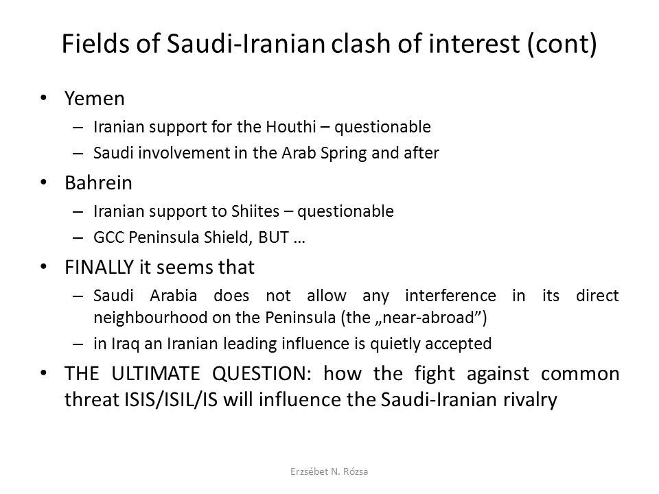 Fields of Saudi-Iranian clash of interest (cont) The Iranian nuclear issue – US, Israeli + Saudi coordination – Plan of Saudi (civilian) nuclear program (2006/7 Arab League call) – BUT RATHER defence pact with the US IF THERE IS a reconciliation … – the threat of a new axis between the US and Iran Iran is a big market, relatively isolated from the US (directly) Iranian economy eagerly waiting for US interest and investment – impossible to stop or contain Iran in any regional issue THEN WHAT.