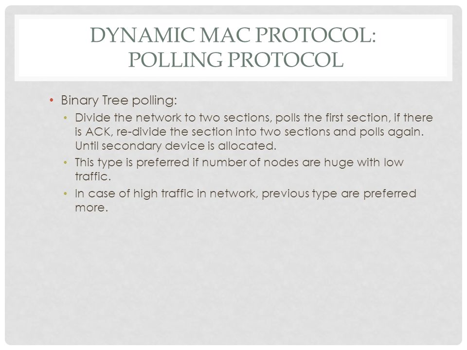 DYNAMIC MAC PROTOCOL: POLLING PROTOCOL Binary Tree polling: Divide the network to two sections, polls the first section, if there is ACK, re-divide th