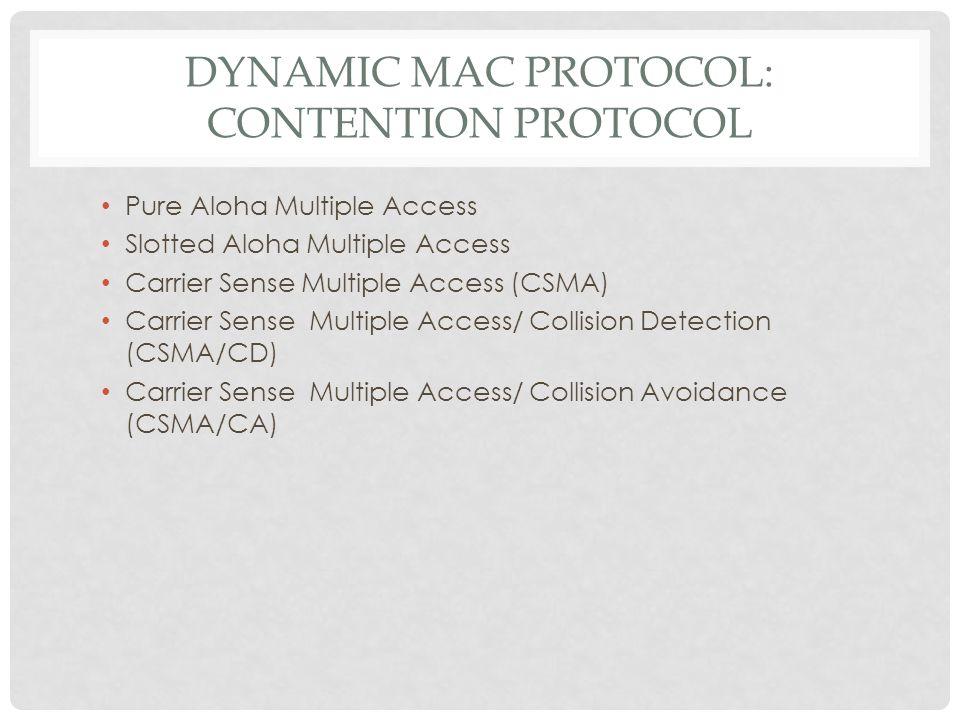 DYNAMIC MAC PROTOCOL: CONTENTION PROTOCOL Pure Aloha Multiple Access Slotted Aloha Multiple Access Carrier Sense Multiple Access (CSMA) Carrier Sense Multiple Access/ Collision Detection (CSMA/CD) Carrier Sense Multiple Access/ Collision Avoidance (CSMA/CA)