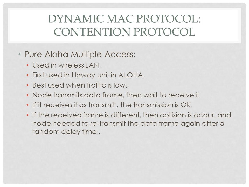 DYNAMIC MAC PROTOCOL: CONTENTION PROTOCOL Pure Aloha Multiple Access: Used in wireless LAN. First used in Haway uni, in ALOHA. Best used when traffic