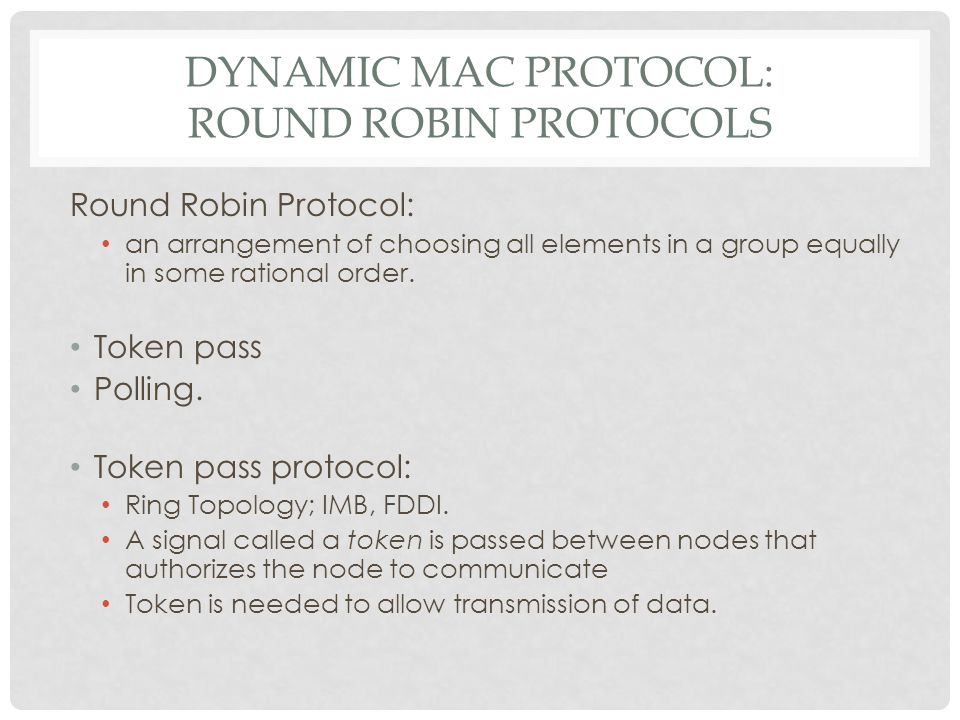 DYNAMIC MAC PROTOCOL: ROUND ROBIN PROTOCOLS Round Robin Protocol: an arrangement of choosing all elements in a group equally in some rational order. T