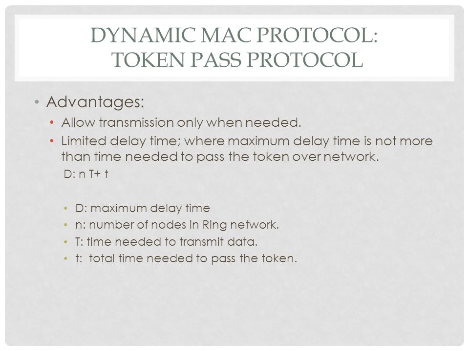 DYNAMIC MAC PROTOCOL: TOKEN PASS PROTOCOL Disadvantages: Losing the token resulting in disabling all network.