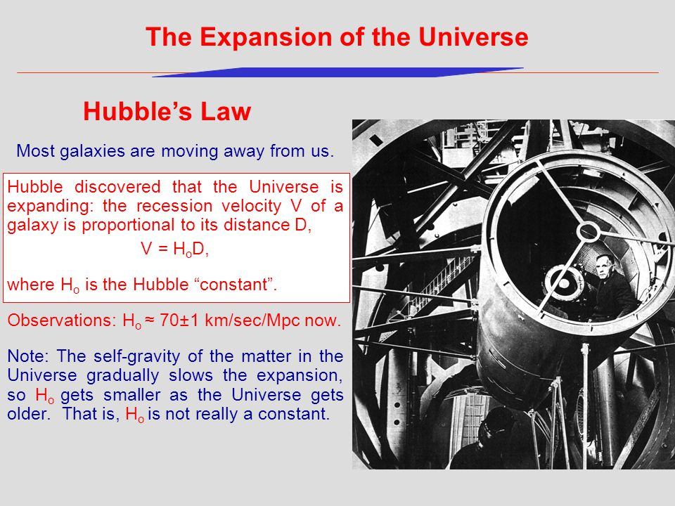 Most galaxies are moving away from us. Hubble discovered that the Universe is expanding: the recession velocity V of a galaxy is proportional to its d