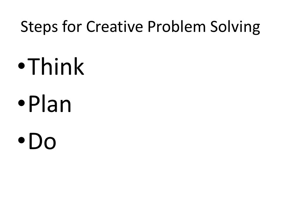 Steps for Creative Problem Solving Think Plan Do