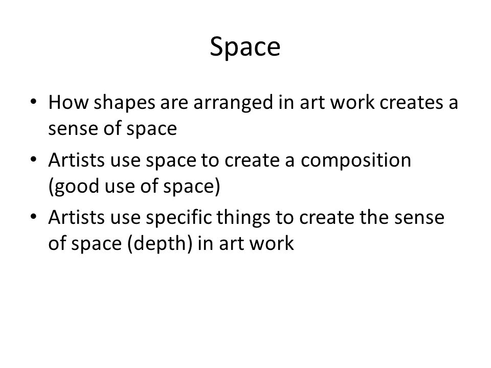 Space How shapes are arranged in art work creates a sense of space Artists use space to create a composition (good use of space) Artists use specific things to create the sense of space (depth) in art work