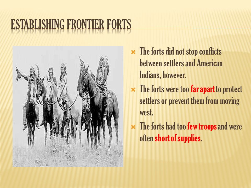  The forts did not stop conflicts between settlers and American Indians, however.  The forts were too far apart to protect settlers or prevent them