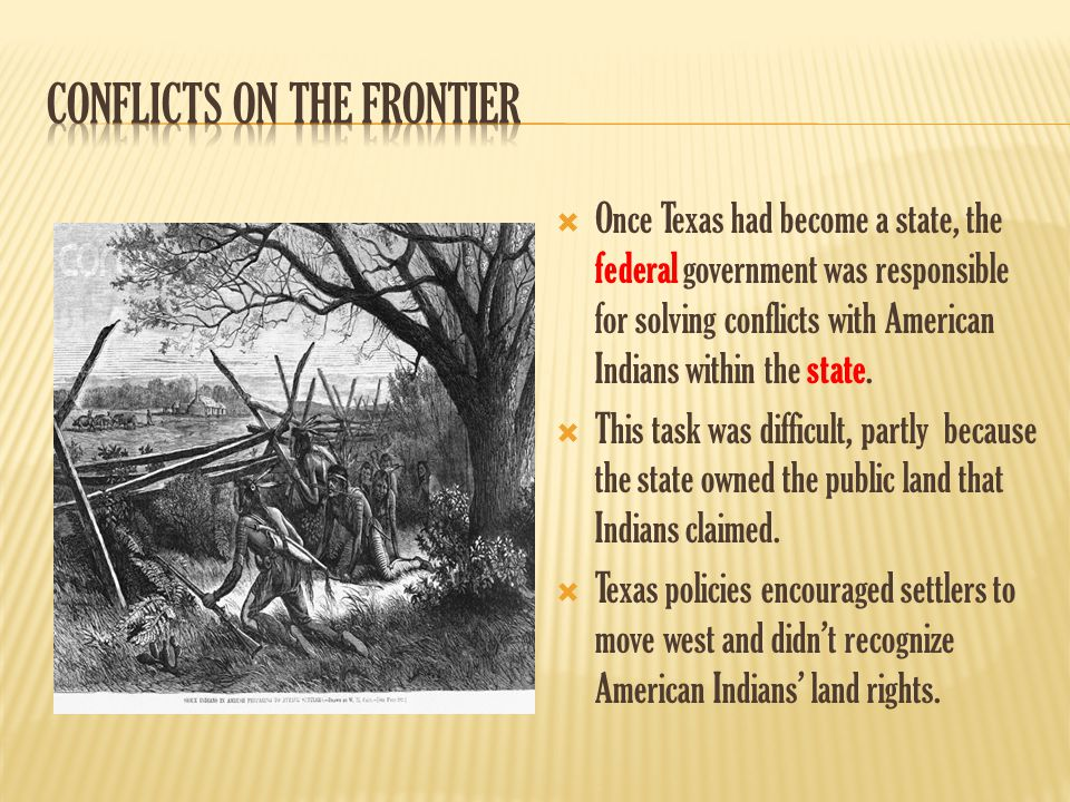  Once Texas had become a state, the federal government was responsible for solving conflicts with American Indians within the state.  This task was