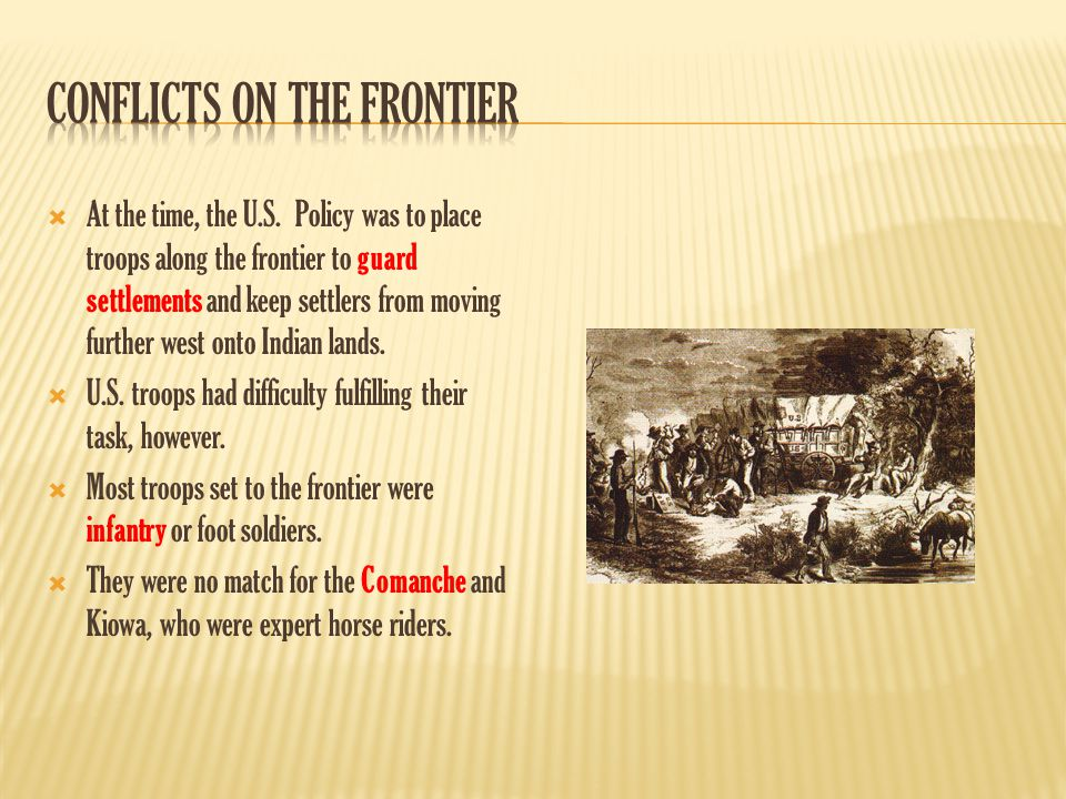  At the time, the U.S. Policy was to place troops along the frontier to guard settlements and keep settlers from moving further west onto Indian land