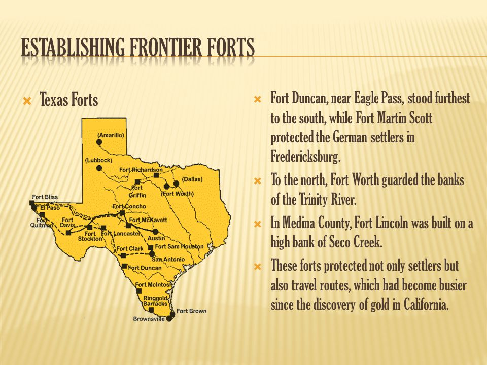  Texas Forts  Fort Duncan, near Eagle Pass, stood furthest to the south, while Fort Martin Scott protected the German settlers in Fredericksburg. 