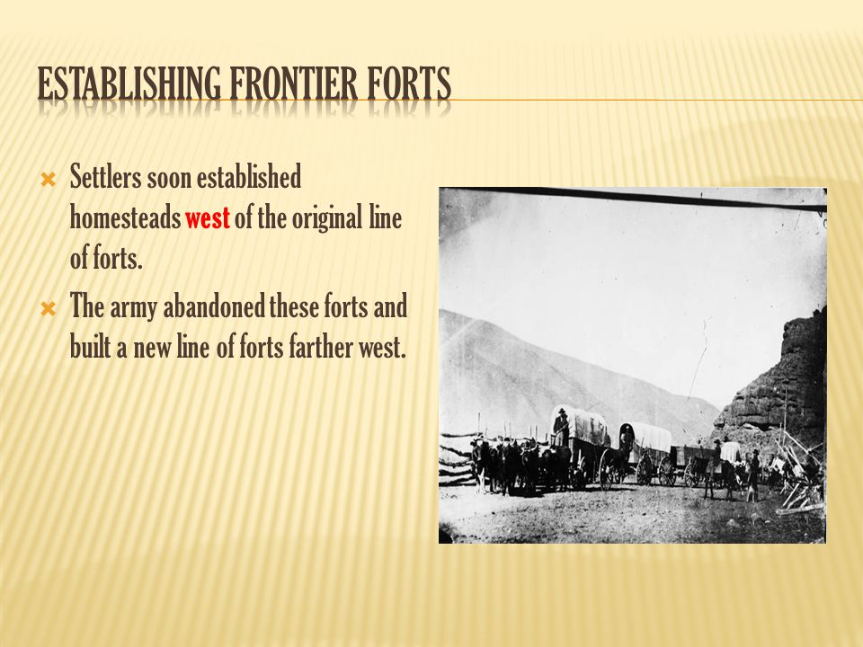  Settlers soon established homesteads west of the original line of forts.  The army abandoned these forts and built a new line of forts farther west