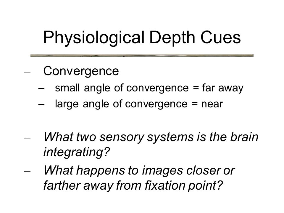 Physiological Depth Cues – Convergence – small angle of convergence = far away – large angle of convergence = near – What two sensory systems is the brain integrating.