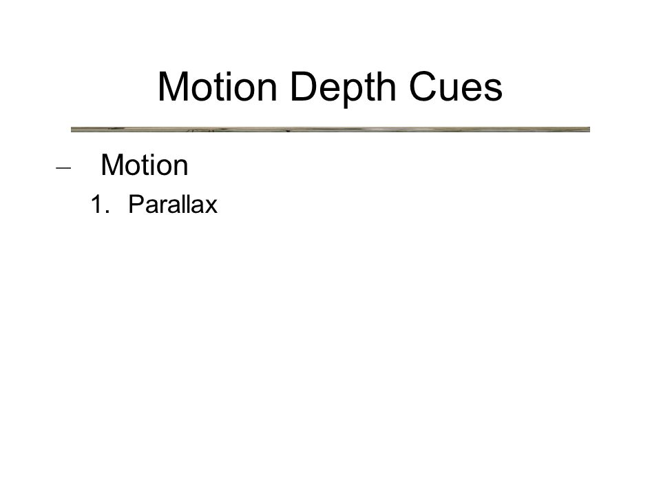 Motion Depth Cues – Motion 1. Parallax
