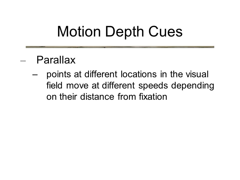 Motion Depth Cues – Parallax – points at different locations in the visual field move at different speeds depending on their distance from fixation
