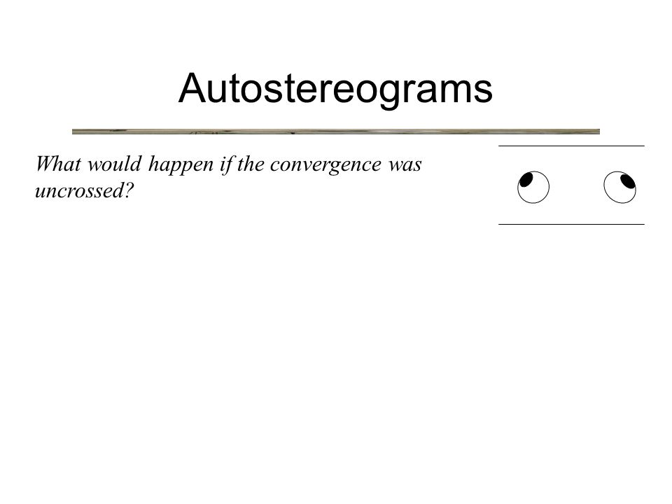 Autostereograms What would happen if the convergence was uncrossed?