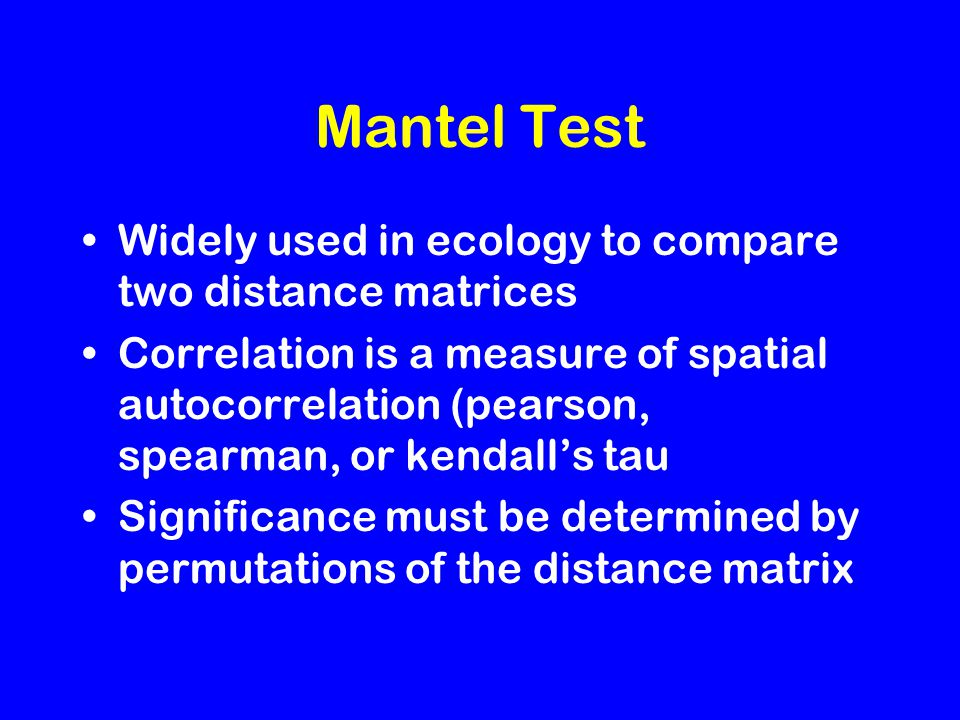 Mantel Test Widely used in ecology to compare two distance matrices Correlation is a measure of spatial autocorrelation (pearson, spearman, or kendall's tau Significance must be determined by permutations of the distance matrix