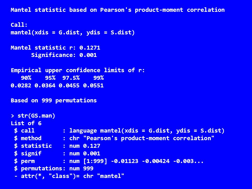 Mantel statistic based on Pearson s product-moment correlation Call: mantel(xdis = G.dist, ydis = S.dist) Mantel statistic r: 0.1271 Significance: 0.001 Empirical upper confidence limits of r: 90% 95% 97.5% 99% 0.0282 0.0364 0.0455 0.0551 Based on 999 permutations > str(GS.man) List of 6 $ call : language mantel(xdis = G.dist, ydis = S.dist) $ method : chr Pearson s product-moment correlation $ statistic : num 0.127 $ signif : num 0.001 $ perm : num [1:999] -0.01123 -0.00424 -0.003...