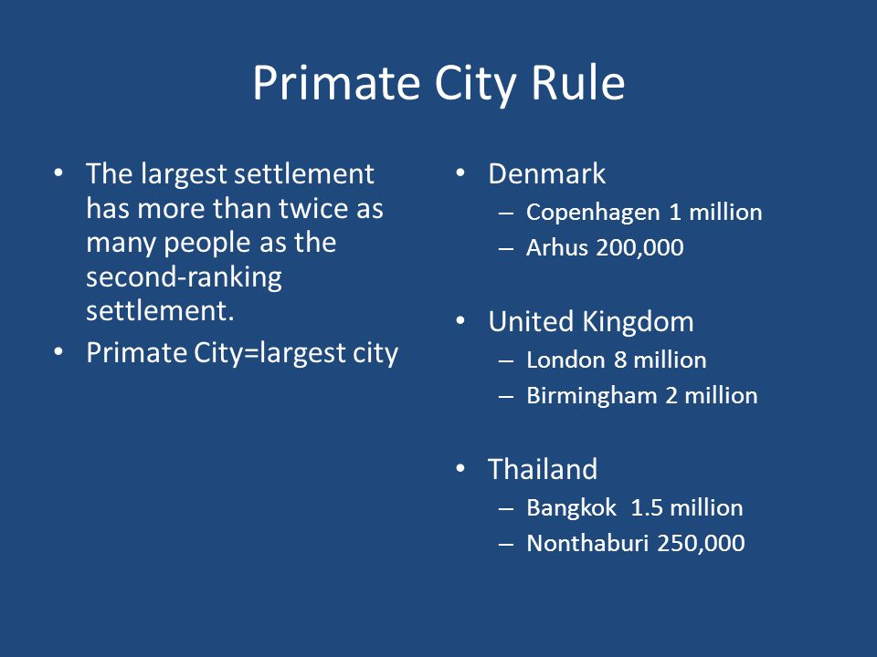 Primate City Rule The largest settlement has more than twice as many people as the second-ranking settlement.