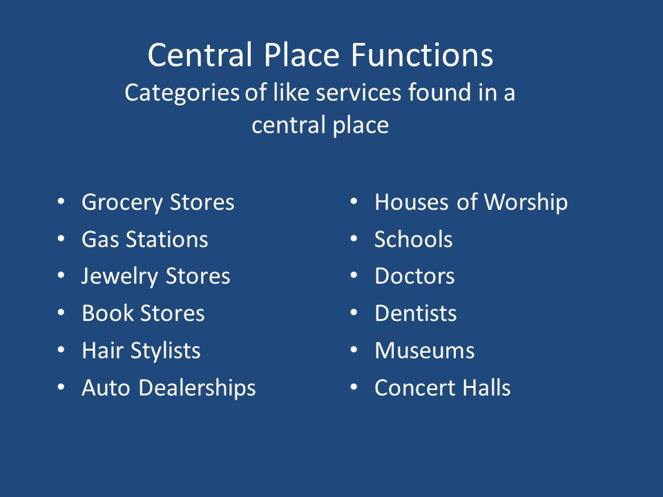 Central Place Functions Categories of like services found in a central place Grocery Stores Gas Stations Jewelry Stores Book Stores Hair Stylists Auto Dealerships Houses of Worship Schools Doctors Dentists Museums Concert Halls