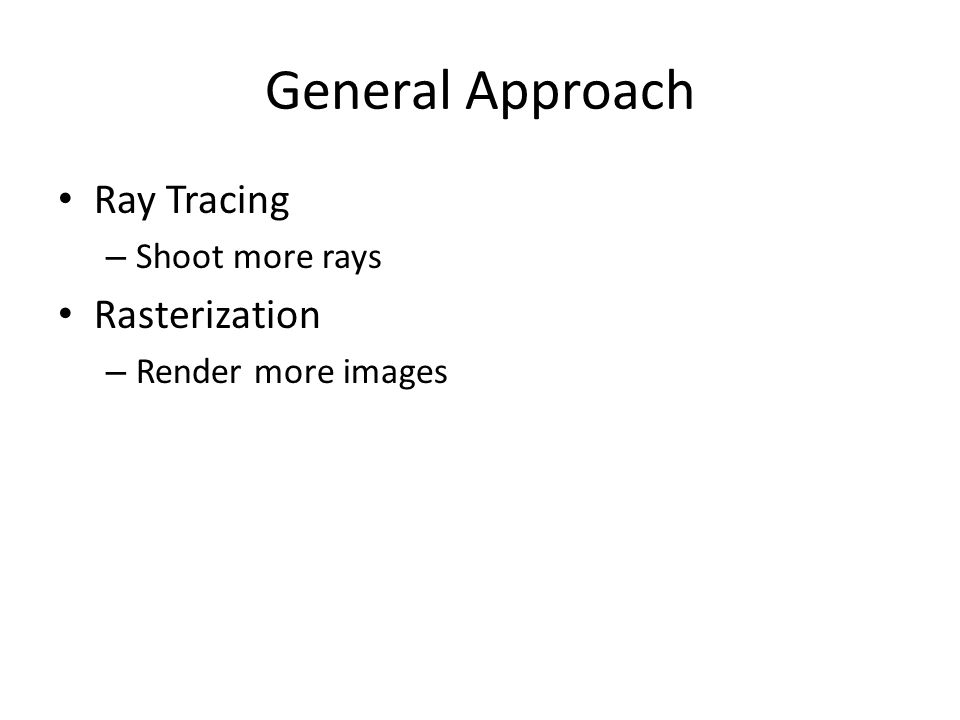 General Approach Ray Tracing – Shoot more rays Rasterization – Render more images